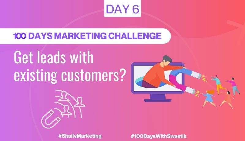 GET LEADS WITH THE HELP OF EXISTING CUSTOMERS – 100 DAYS MARKETING CHALLENGE