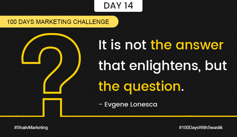 It is not the answer that enlightens but the question – 100 Days Marketing Challenge